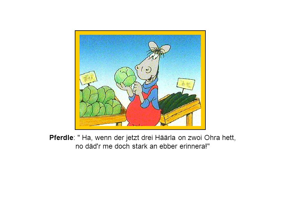 Pferdle: Ha, wenn der jetzt drei Häärla on zwoi Ohra hett, no däd r me doch stark an ebber erinnera!