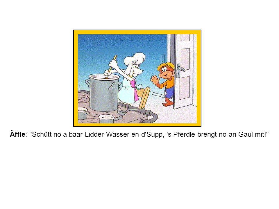 Äffle: Schütt no a baar Lidder Wasser en d Supp, s Pferdle brengt no an Gaul mit!
