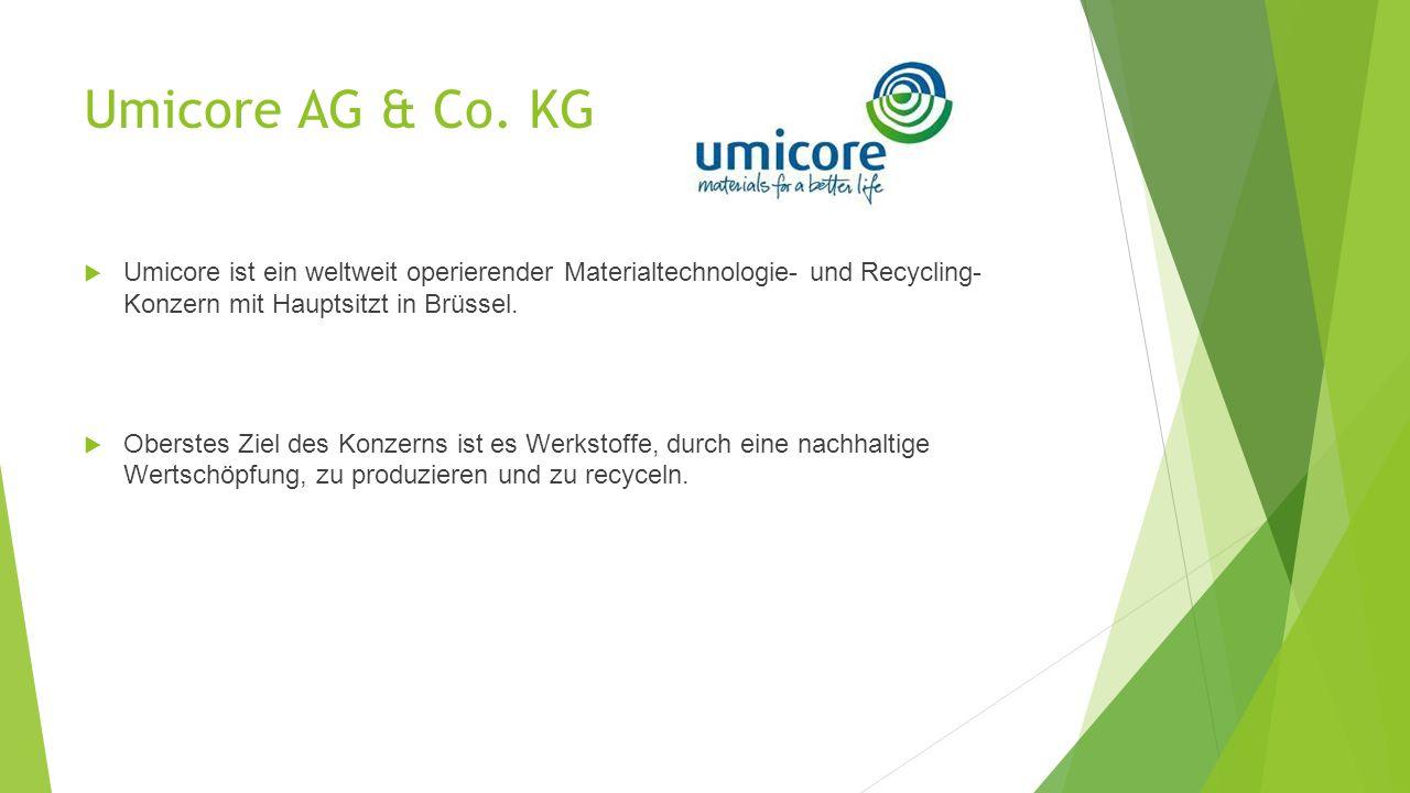 Umicore AG & Co. KG Umicore ist ein weltweit operierender Materialtechnologie- und Recycling- Konzern mit Hauptsitzt in Brüssel.