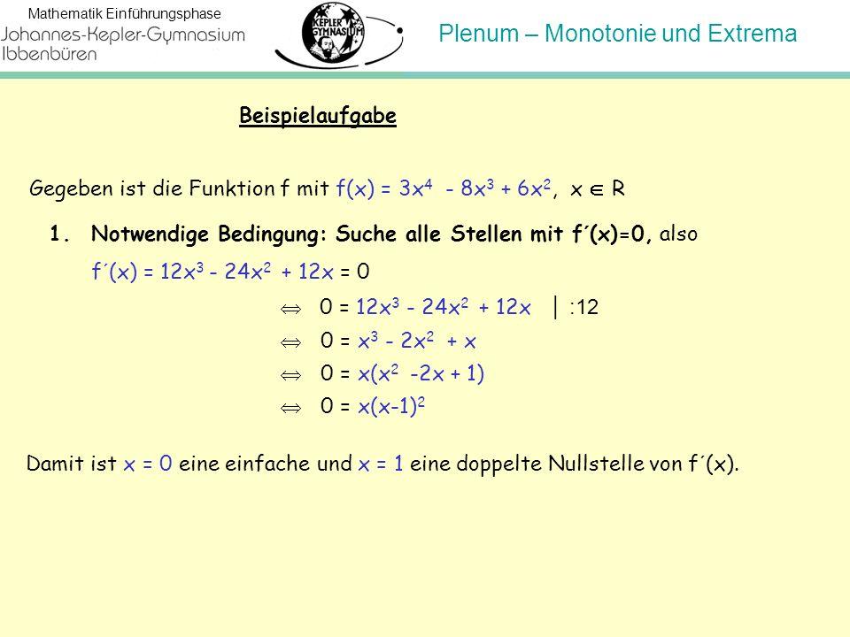 Beispielaufgabe Gegeben ist die Funktion f mit f(x) = 3x4 - 8x3 + 6x2, x  R. Notwendige Bedingung: Suche alle Stellen mit f´(x)=0, also.