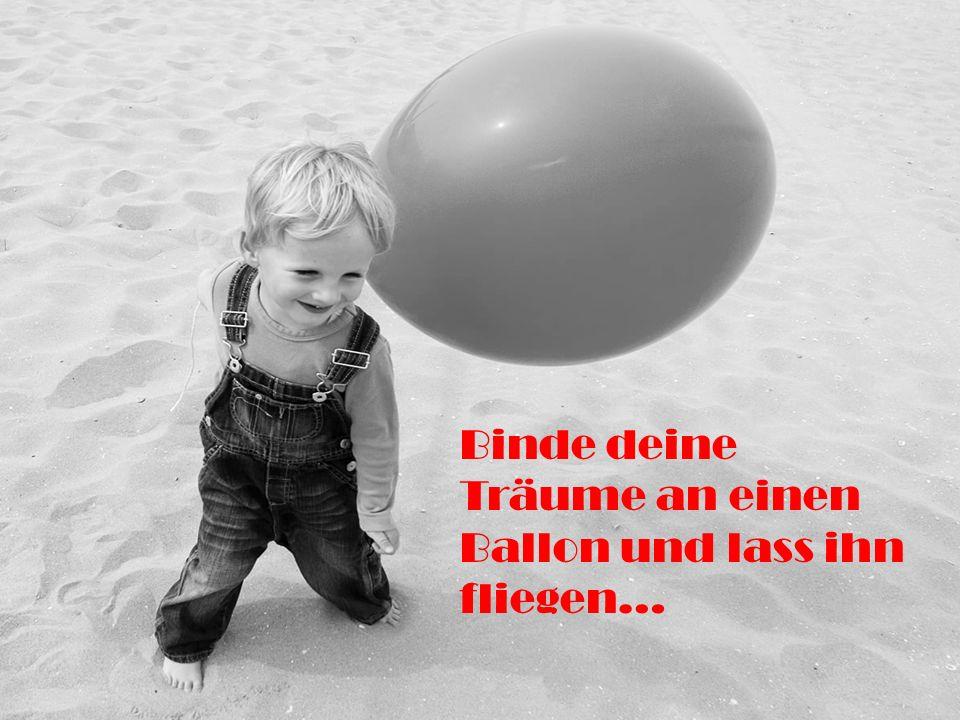 Binde deine Träume an einen Ballon und lass ihn fliegen…