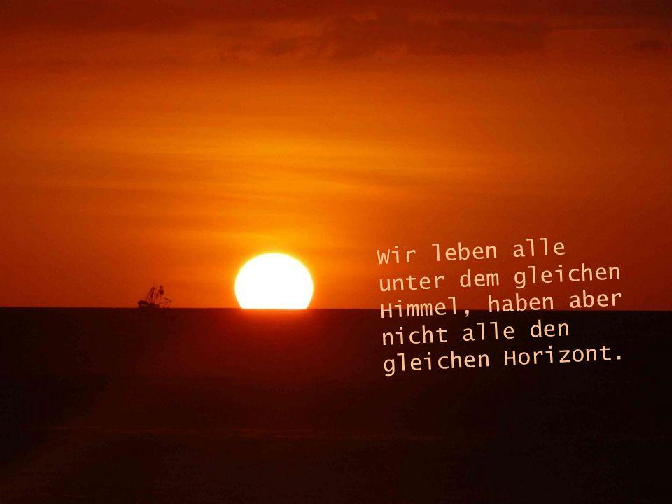 Wir leben alle unter dem gleichen Himmel, haben aber nicht alle den gleichen Horizont.