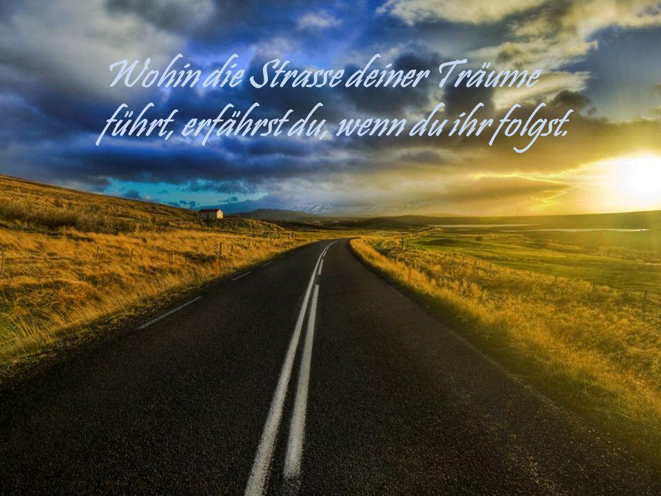 Wohin die Strasse deiner Träume führt, erfährst du, wenn du ihr folgst.