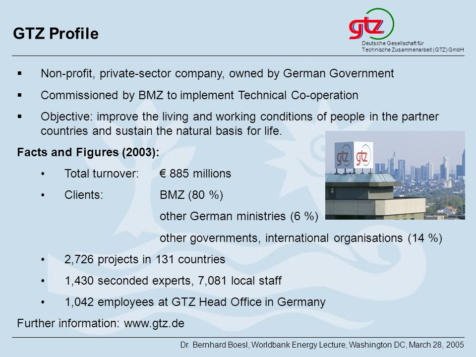 GTZ Profile Non-profit, private-sector company, owned by German Government. Commissioned by BMZ to implement Technical Co-operation.