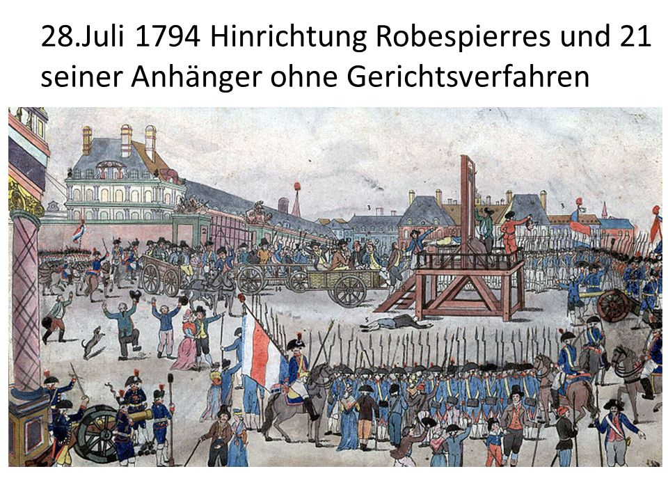 28.Juli 1794 Hinrichtung Robespierres und 21 seiner Anhänger ohne Gerichtsverfahren