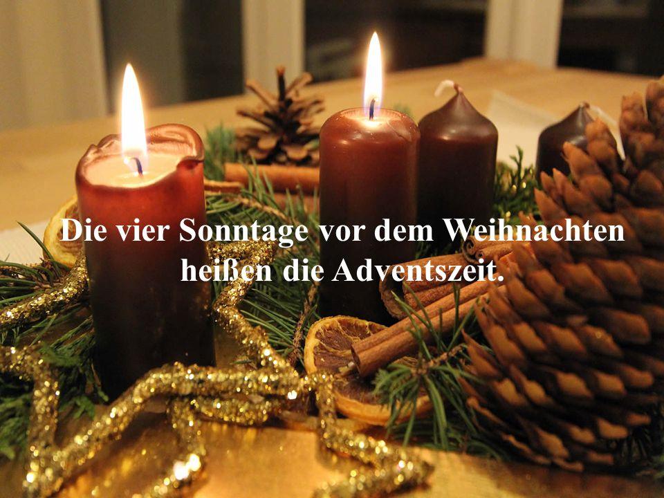 Die vier Sonntage vor dem Weihnachten heißen die Adventszeit.