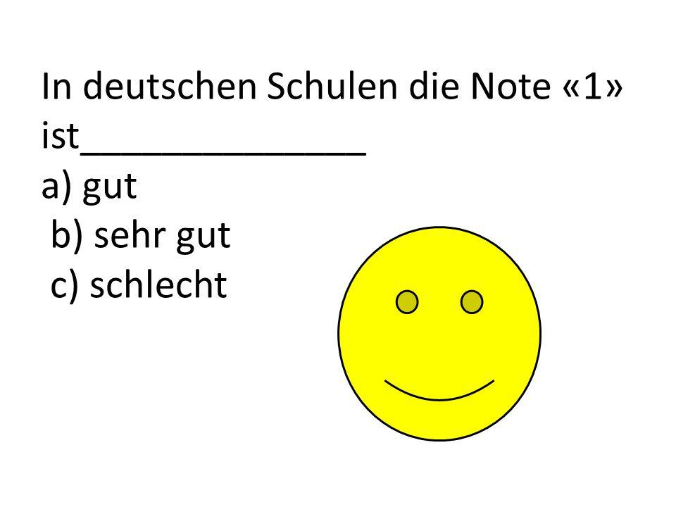 In deutschen Schulen die Note «1» ist______________ a) gut b) sehr gut c) schlecht