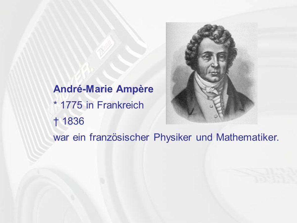 André-Marie Ampère * 1775 in Frankreich † 1836 war ein französischer Physiker und Mathematiker.