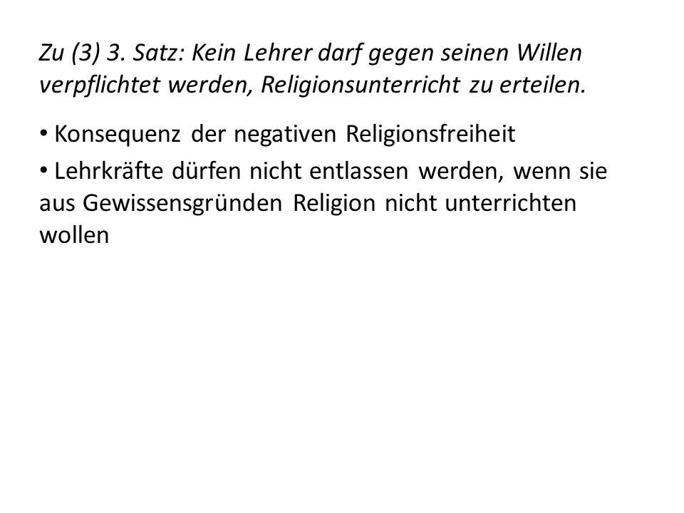 Zu (3) 3. Satz: Kein Lehrer darf gegen seinen Willen verpflichtet werden, Religionsunterricht zu erteilen.