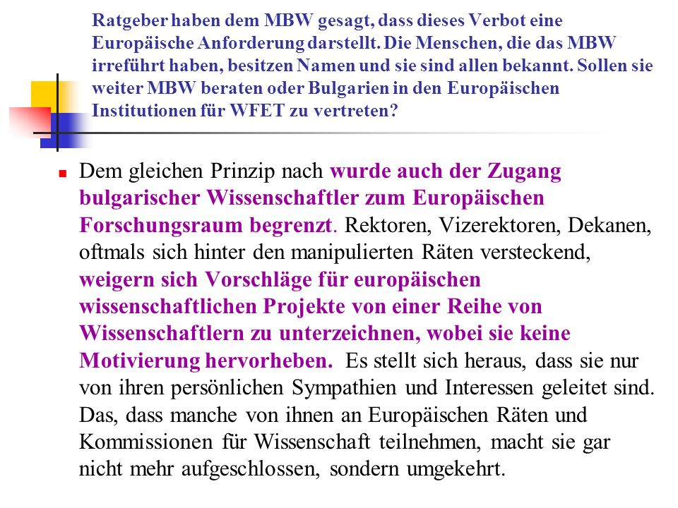 Ratgeber haben dem MBW gesagt, dass dieses Verbot eine Europäische Anforderung darstellt. Die Menschen, die das MBW irreführt haben, besitzen Namen und sie sind allen bekannt. Sollen sie weiter MBW beraten oder Bulgarien in den Europäischen Institutionen für WFET zu vertreten
