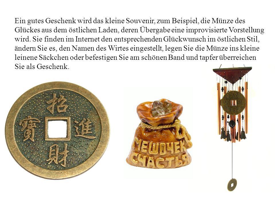 Ein gutes Geschenk wird das kleine Souvenir, zum Beispiel, die Münze des Glückes aus dem östlichen Laden, deren Übergabe eine improvisierte Vorstellung wird.