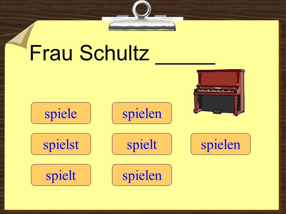 Frau Schultz _____ spiele spielen spielst spielt spielen spielt
