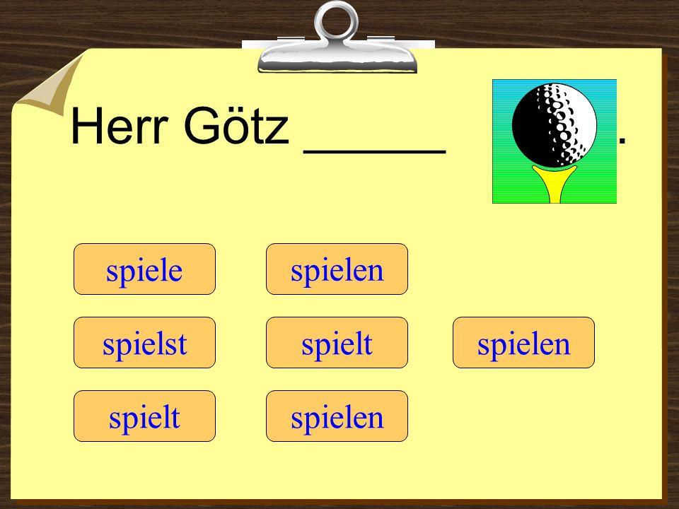 Herr Götz _____ . spiele spielen spielst spielt spielen spielt spielen