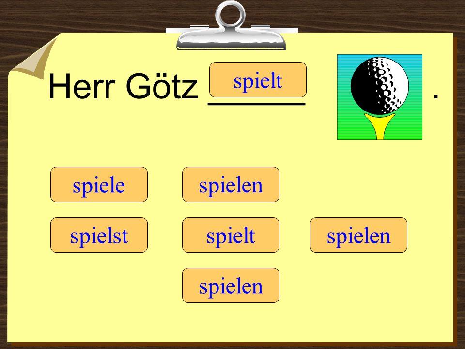 Herr Götz _____ . spielt spiele spielen spielst spielt spielen spielen
