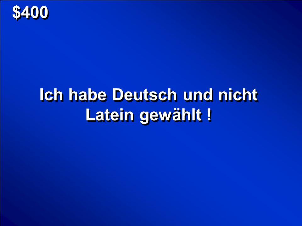 Ich habe Deutsch und nicht Latein gewählt !