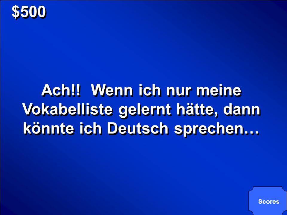 $500 Ach!! Wenn ich nur meine Vokabelliste gelernt hätte, dann könnte ich Deutsch sprechen… Scores