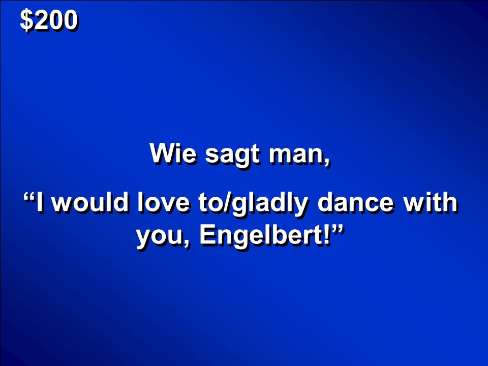 I would love to/gladly dance with you, Engelbert!