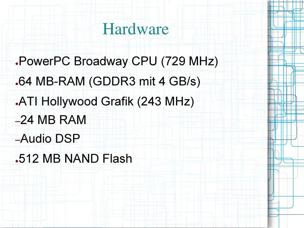 Hardware PowerPC Broadway CPU (729 MHz) 64 MB-RAM (GDDR3 mit 4 GB/s)
