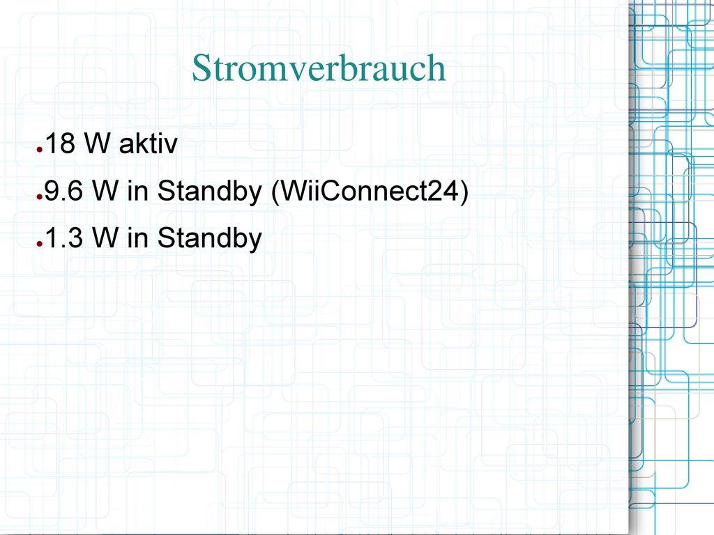Stromverbrauch 18 W aktiv 9.6 W in Standby (WiiConnect24)