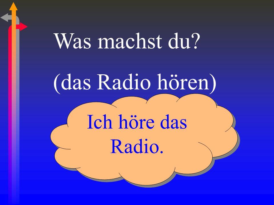Was machst du (das Radio hören) Ich höre das Radio.