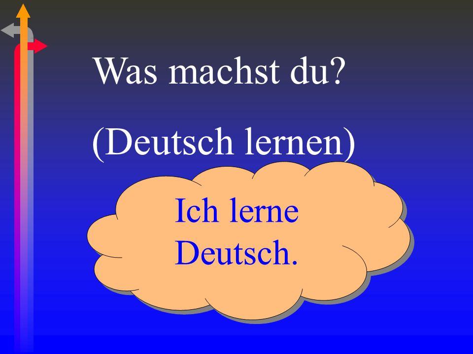 Was machst du (Deutsch lernen) Ich lerne Deutsch.