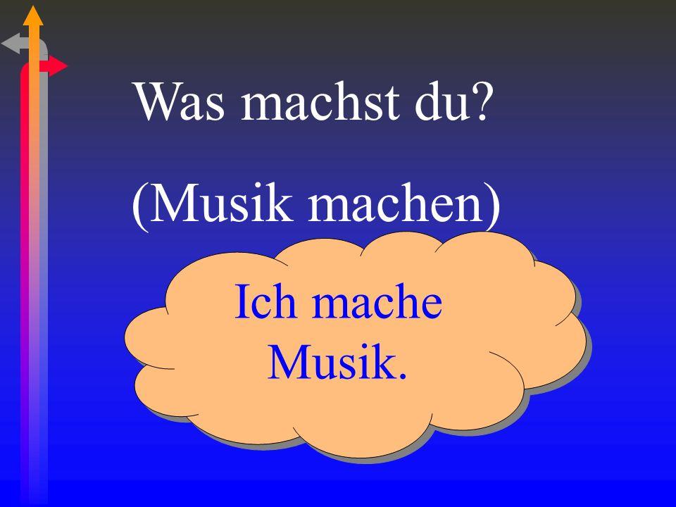 Was machst du (Musik machen) Ich mache Musik.