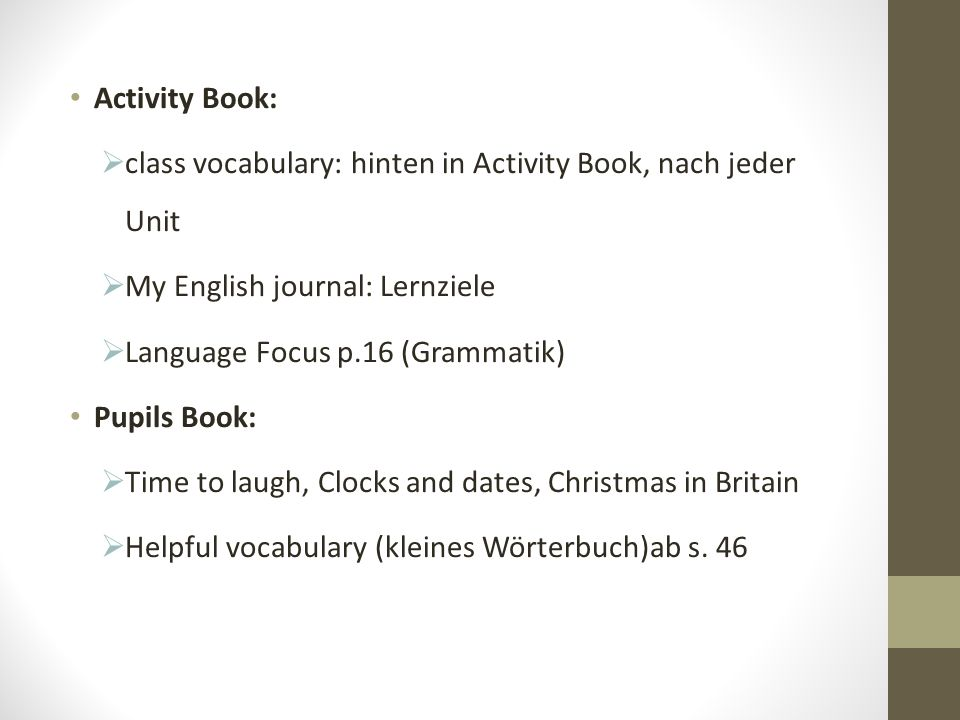 Activity Book: class vocabulary: hinten in Activity Book, nach jeder Unit. My English journal: Lernziele.