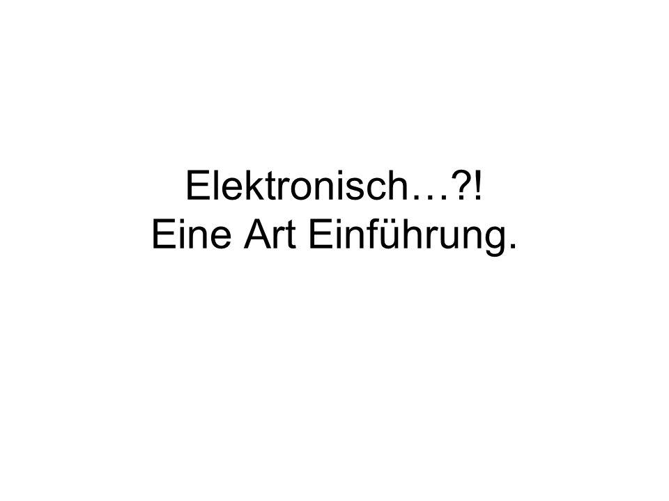 Elektronisch… ! Eine Art Einführung.