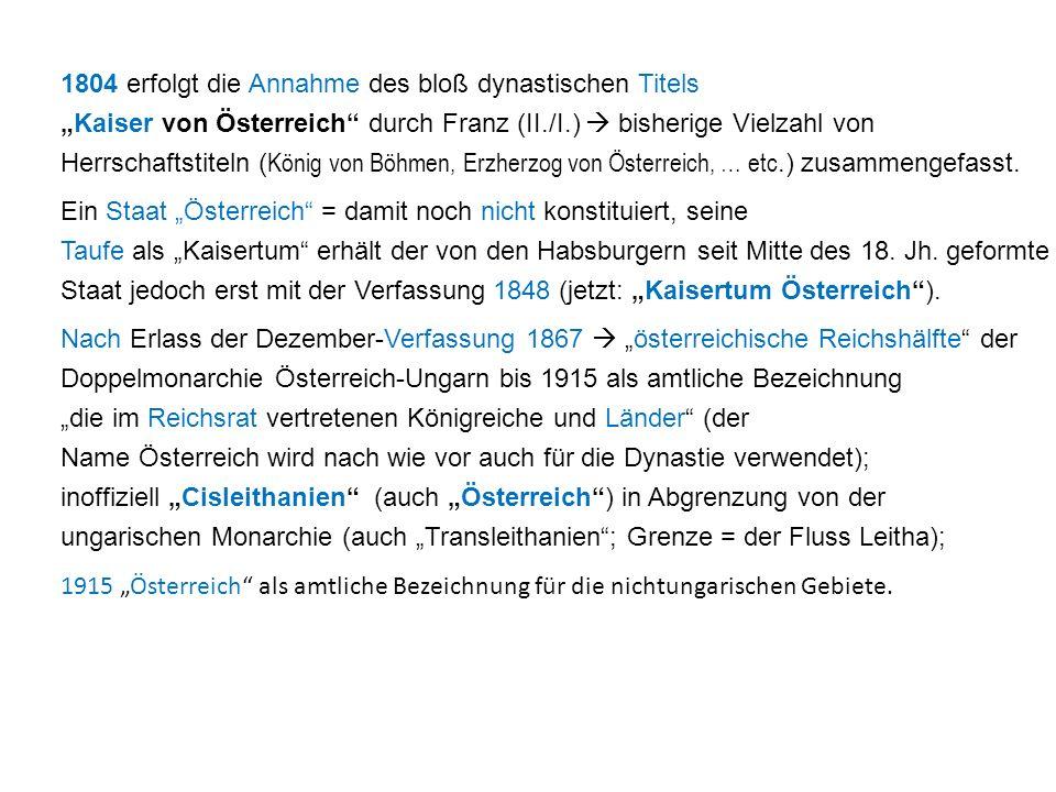 """1804 erfolgt die Annahme des bloß dynastischen Titels """"Kaiser von Österreich durch Franz (II./I.)  bisherige Vielzahl von Herrschaftstiteln (König von Böhmen, Erzherzog von Österreich, … etc.) zusammengefasst."""