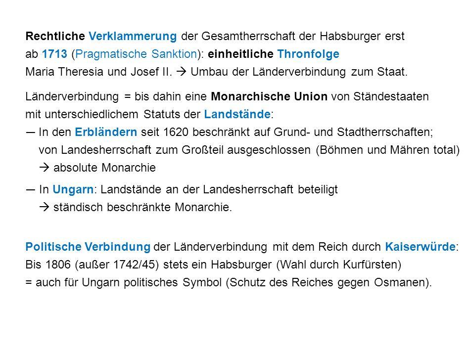 Rechtliche Verklammerung der Gesamtherrschaft der Habsburger erst ab 1713 (Pragmatische Sanktion): einheitliche Thronfolge Maria Theresia und Josef II.  Umbau der Länderverbindung zum Staat.