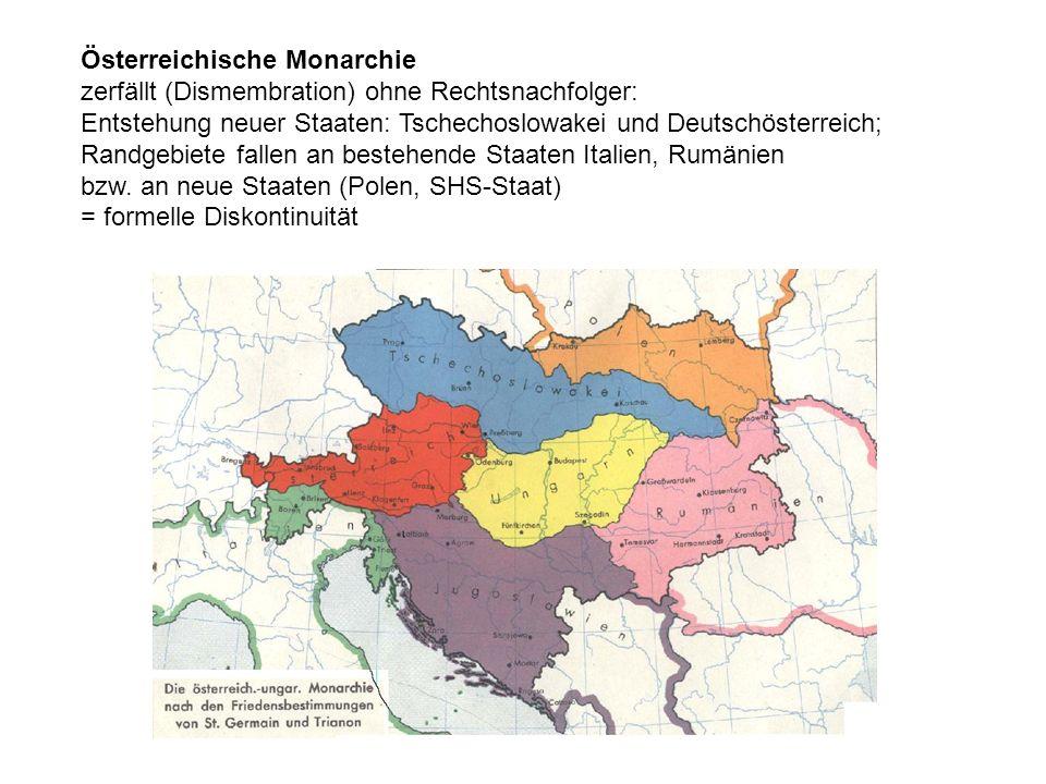 Österreichische Monarchie zerfällt (Dismembration) ohne Rechtsnachfolger: Entstehung neuer Staaten: Tschechoslowakei und Deutschösterreich; Randgebiete fallen an bestehende Staaten Italien, Rumänien bzw.