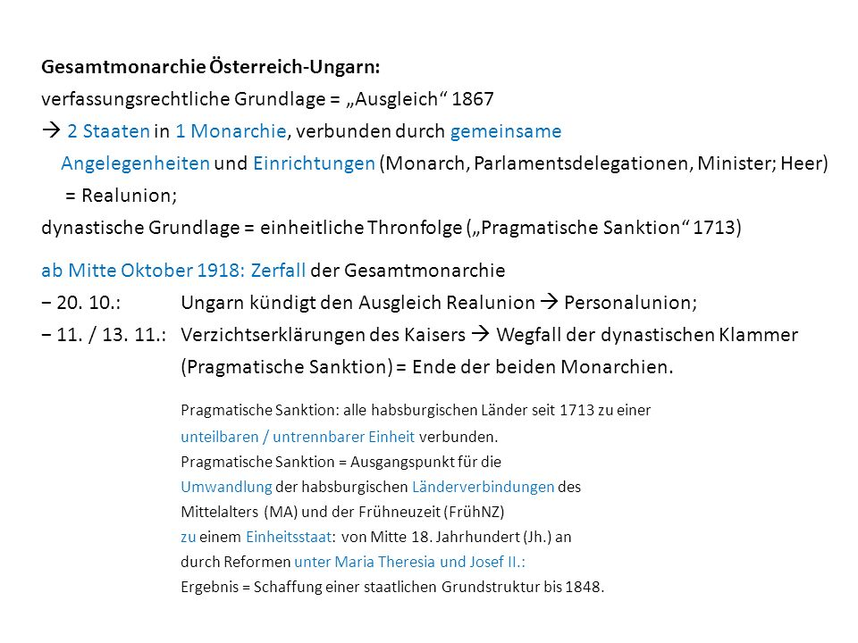 """Gesamtmonarchie Österreich-Ungarn: verfassungsrechtliche Grundlage = """"Ausgleich 1867  2 Staaten in 1 Monarchie, verbunden durch gemeinsame Angelegenheiten und Einrichtungen (Monarch, Parlamentsdelegationen, Minister; Heer) = Realunion; dynastische Grundlage = einheitliche Thronfolge (""""Pragmatische Sanktion 1713)"""