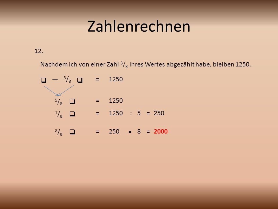 Zahlenrechnen 12. Nachdem ich von einer Zahl 3/8 ihres Wertes abgezählt habe, bleiben 1250.  — 3/8.