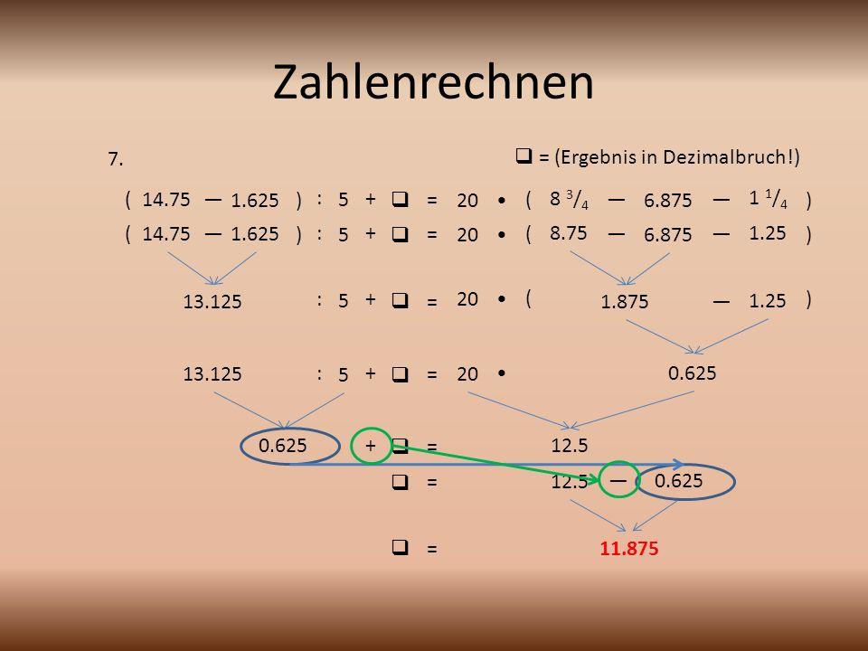 Zahlenrechnen 7.  = (Ergebnis in Dezimalbruch!) ( 14.75 — 1.625 ) : 5