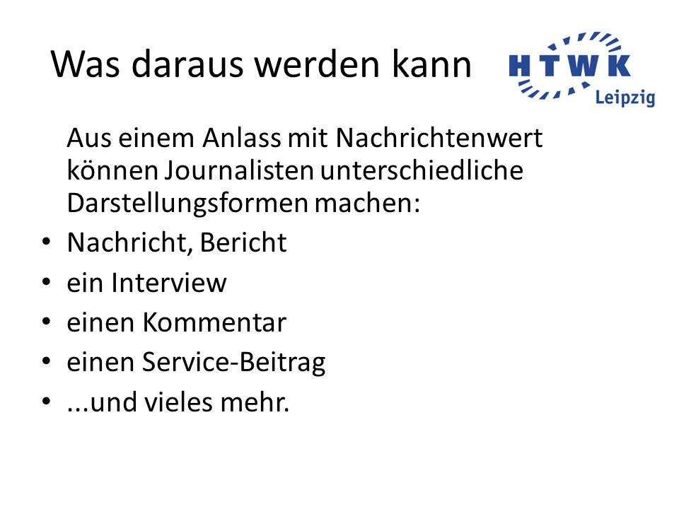 Was daraus werden kann Aus einem Anlass mit Nachrichtenwert können Journalisten unterschiedliche Darstellungsformen machen: