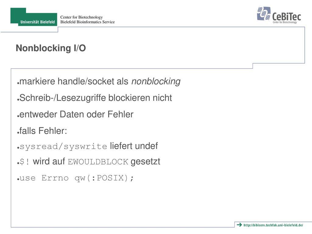 Nonblocking I/O markiere handle/socket als nonblocking. Schreib-/Lesezugriffe blockieren nicht. entweder Daten oder Fehler.