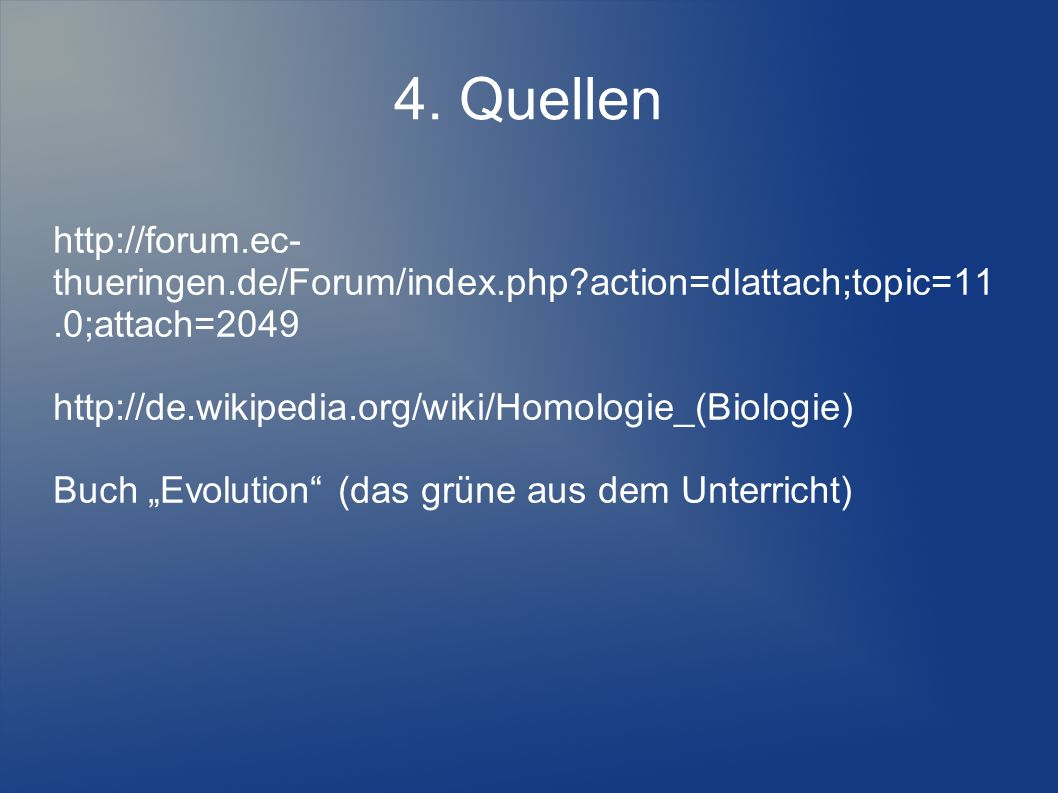 4. Quellen http://forum.ec-thueringen.de/Forum/index.php action=dlattach;topic=11.0;attach=2049. http://de.wikipedia.org/wiki/Homologie_(Biologie)