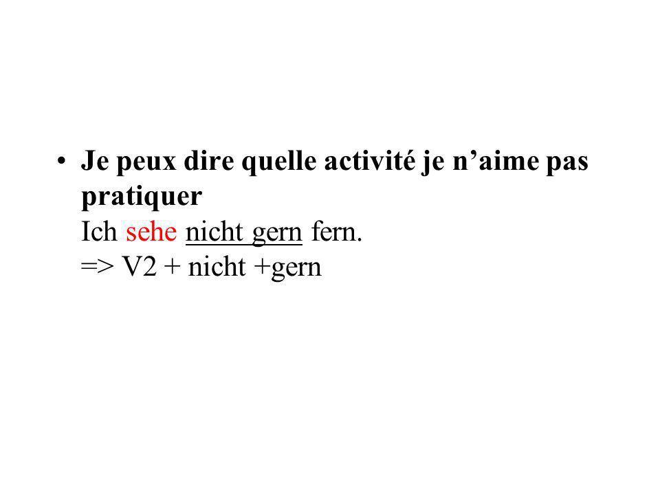 Je peux dire quelle activité je n'aime pas pratiquer Ich sehe nicht gern fern. => V2 + nicht +gern