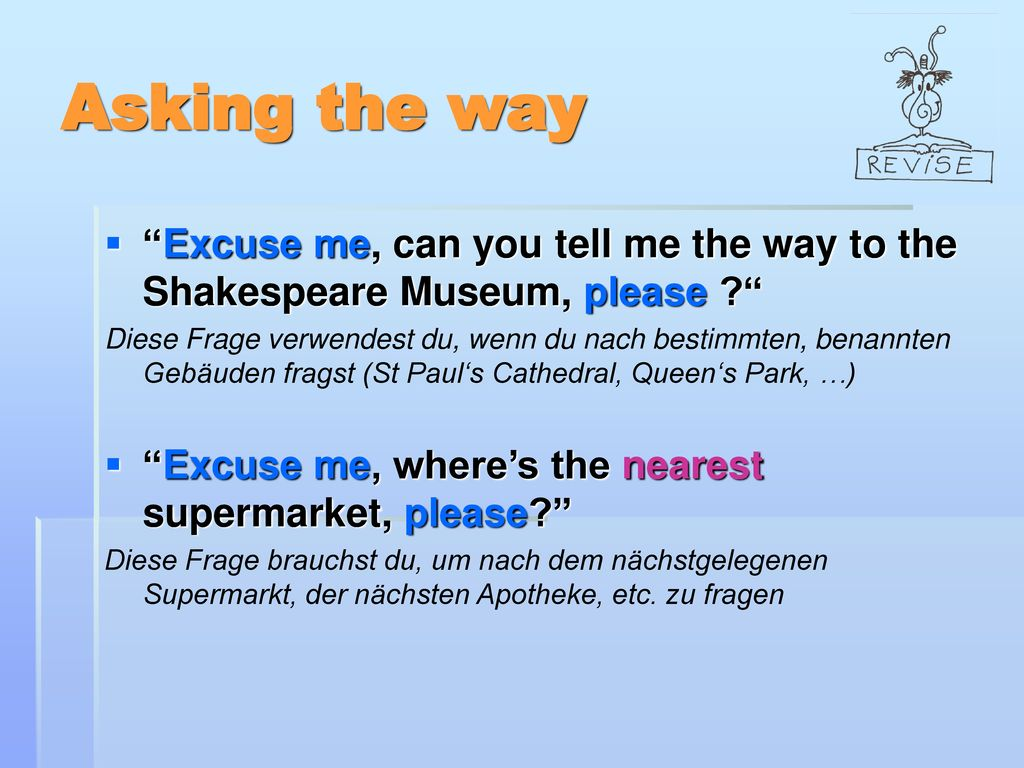 Asking the way Excuse me, can you tell me the way to the Shakespeare Museum, please