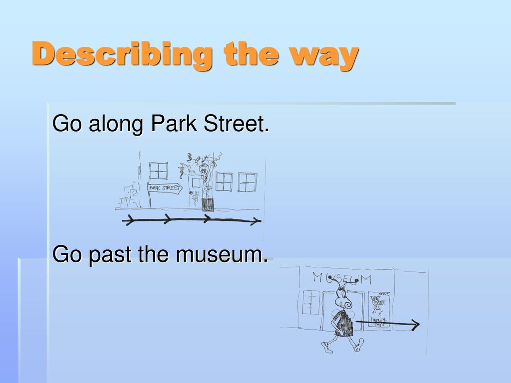Describing the way Go along Park Street. Go past the museum.