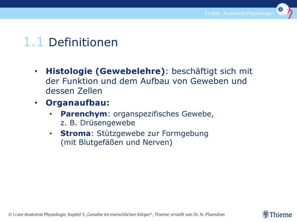 1.1 Definitionen Histologie (Gewebelehre): beschäftigt sich mit der Funktion und dem Aufbau von Geweben und dessen Zellen.