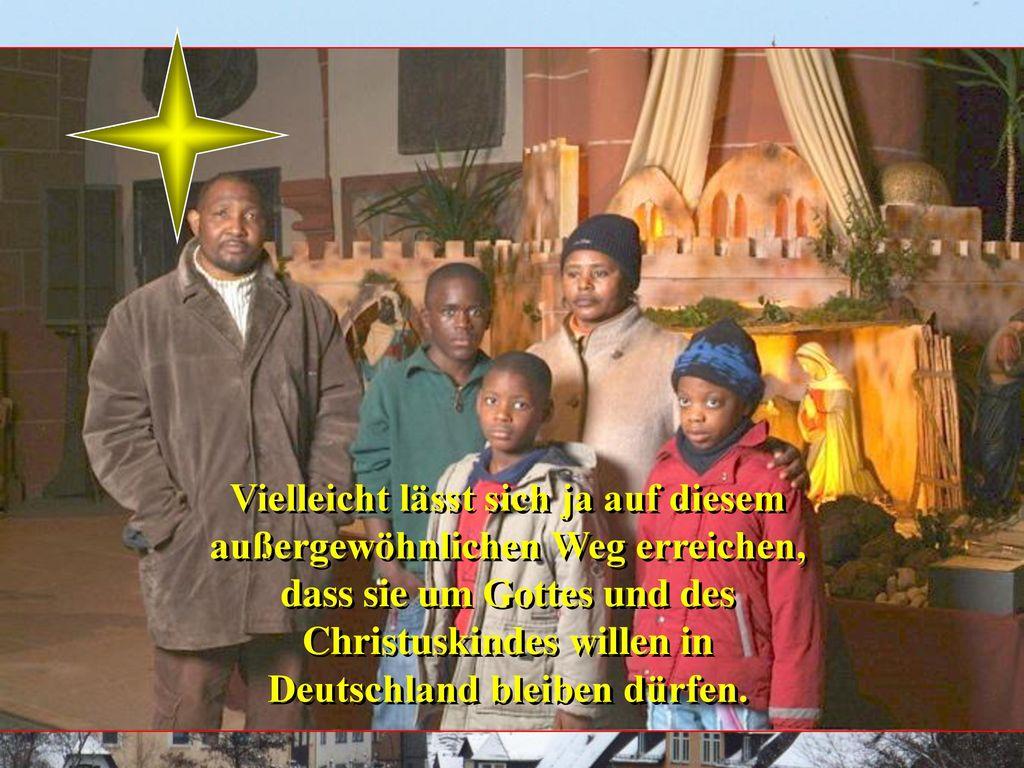 Vielleicht lässt sich ja auf diesem außergewöhnlichen Weg erreichen, dass sie um Gottes und des Christuskindes willen in Deutschland bleiben dürfen.