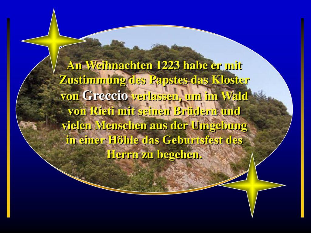 An Weihnachten 1223 habe er mit Zustimmung des Papstes das Kloster von Greccio verlassen, um im Wald von Rieti mit seinen Brüdern und vielen Menschen aus der Umgebung in einer Höhle das Geburtsfest des Herrn zu begehen.