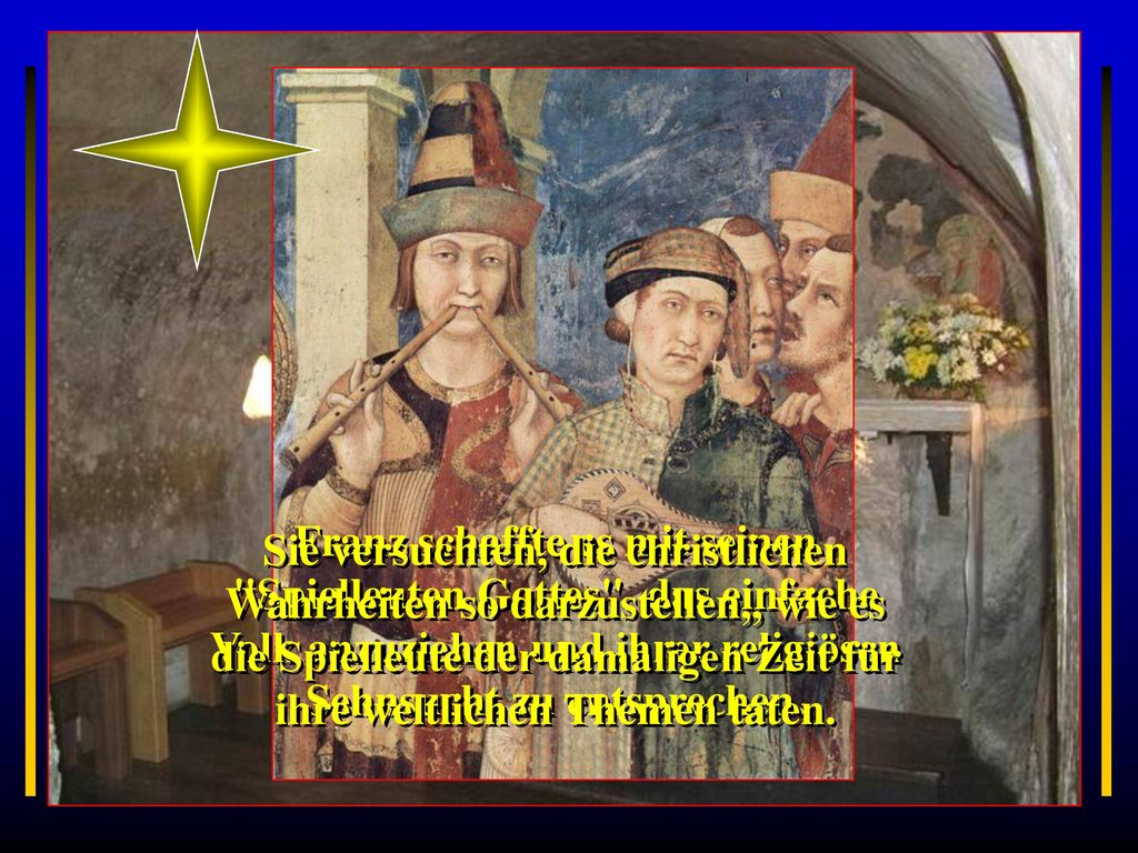 Franz schaffte es mit seinen Spielleuten Gottes das einfache Volk anzuziehen und ihrer religiösen Sehnsucht zu entsprechen.