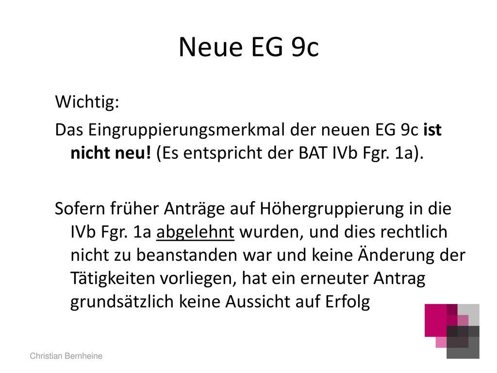 Neue EG 9c Wichtig: Das Eingruppierungsmerkmal der neuen EG 9c ist nicht neu! (Es entspricht der BAT IVb Fgr. 1a).