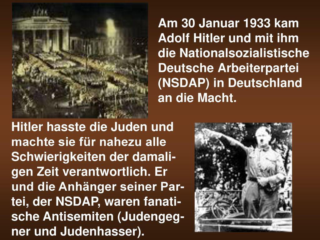 Am 30 Januar 1933 kam Adolf Hitler und mit ihm die Nationalsozialistische Deutsche Arbeiterpartei (NSDAP) in Deutschland an die Macht.