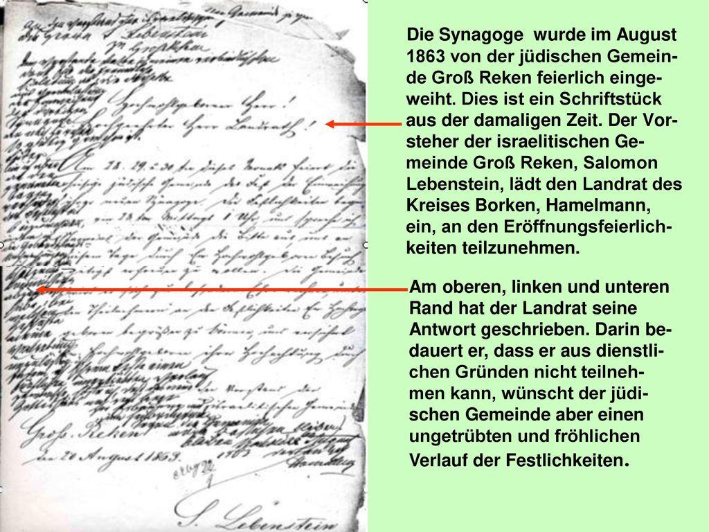 Die Synagoge wurde im August 1863 von der jüdischen Gemein-de Groß Reken feierlich einge-weiht. Dies ist ein Schriftstück aus der damaligen Zeit. Der Vor-steher der israelitischen Ge-meinde Groß Reken, Salomon Lebenstein, lädt den Landrat des Kreises Borken, Hamelmann, ein, an den Eröffnungsfeierlich-keiten teilzunehmen.