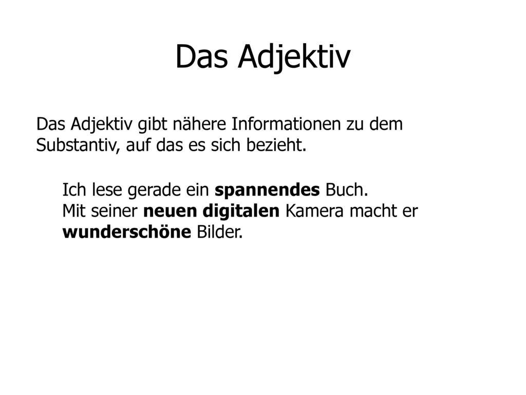 Das Adjektiv Das Adjektiv gibt nähere Informationen zu dem Substantiv, auf das es sich bezieht.