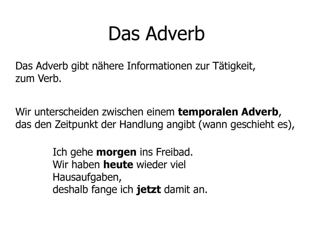 Das Adverb Das Adverb gibt nähere Informationen zur Tätigkeit, zum Verb.