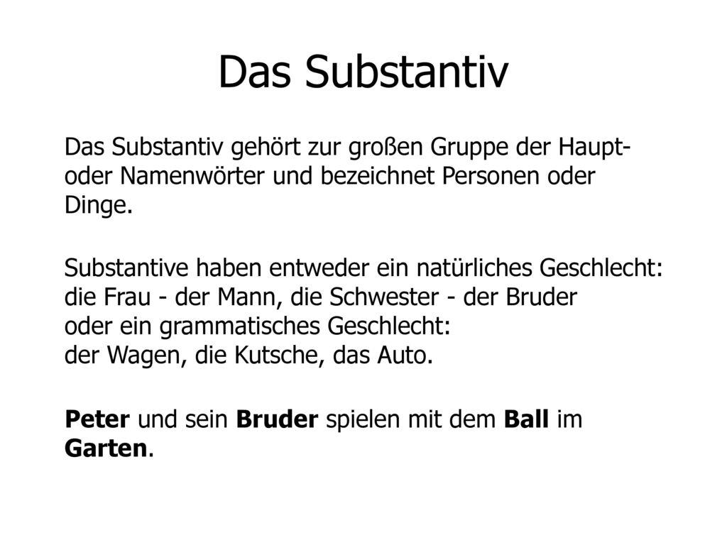 Das Substantiv Das Substantiv gehört zur großen Gruppe der Haupt- oder Namenwörter und bezeichnet Personen oder Dinge.